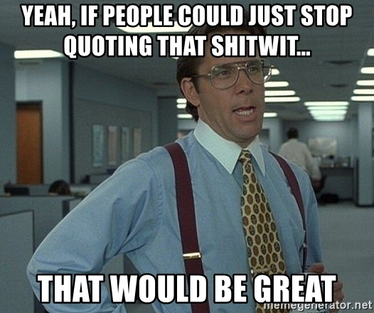 yeah-if-people-could-just-stop-quoting-that-shitwit-that-would-be-great.jpg.35d75ffd80210ec6bf90b165fb0ed9c1.jpg